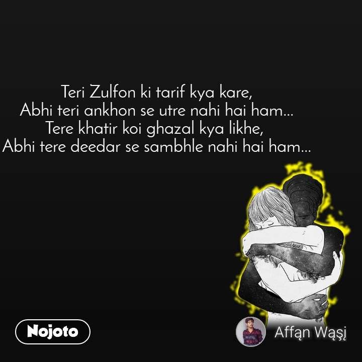Teri Zulfon ki tarif kya kare, Abhi teri ankhon se utre nahi hai ham... Tere khatir koi ghazal kya likhe,  Abhi tere deedar se sambhle nahi hai ham...