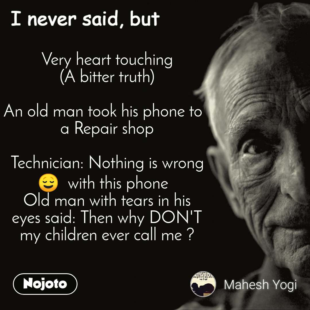 I never said, but Very heart touching (A bitter truth)  An old man took his phone to   a Repair shop  Technician: Nothing is wrong 😌  with this phone   Old man with tears in his eyes said: Then why DON'T my children ever call me ?