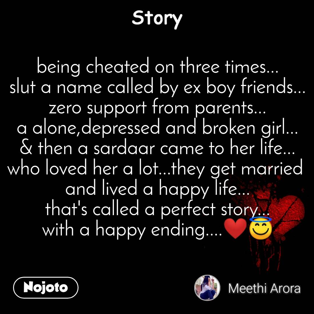 Story being cheated on three times... slut a name called by ex boy friends... zero support from parents... a alone,depressed and broken girl... & then a sardaar came to her life... who loved her a lot...they get married  and lived a happy life... that's called a perfect story... with a happy ending....❤️😇
