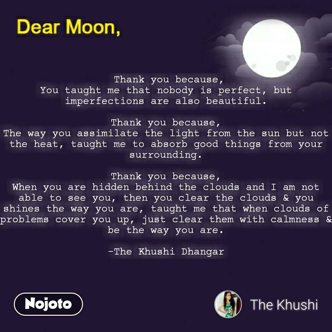 Dear Moon  Thank you because, You taught me that nobody is perfect, but imperfections are also beautiful.  Thank you because, The way you assimilate the light from the sun but not the heat, taught me to absorb good things from your surrounding.  Thank you because, When you are hidden behind the clouds and I am not able to see you, then you clear the clouds & you shines the way you are, taught me that when clouds of problems cover you up, just clear them with calmness & be the way you are.  -The Khushi Dhangar #NojotoQuote