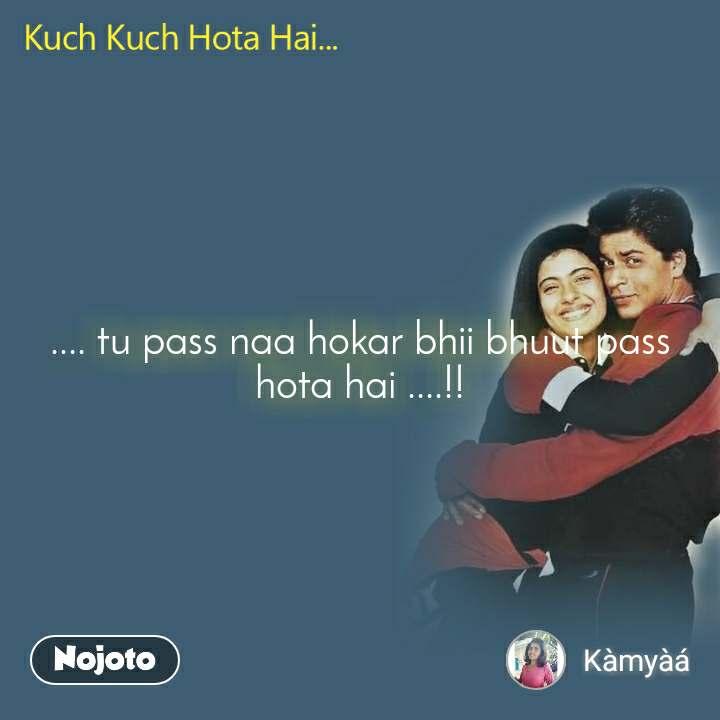 Kuch kuch hota hai .... tu pass naa hokar bhii bhuut pass hota hai ....!!