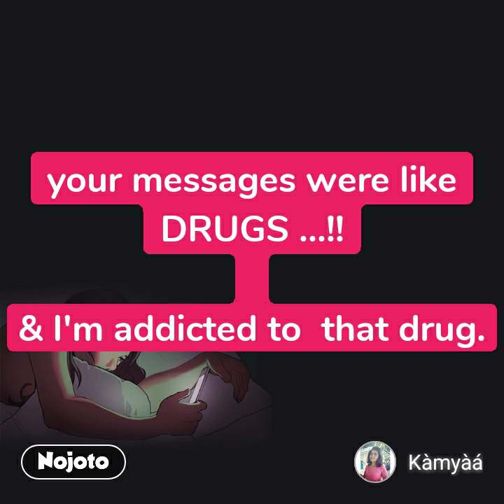 your messages were like DRUGS ...!!  & I'm addicted to  that drug.