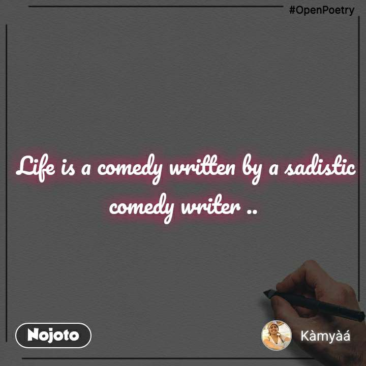 #OpenPoetry  Life is a comedy written by a sadistic comedy writer ..