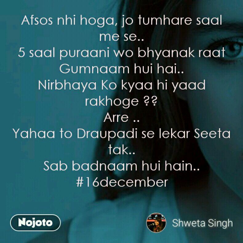Afsos nhi hoga, jo tumhare saal me se.. 5 saal puraani wo bhyanak raat Gumnaam hui hai.. Nirbhaya Ko kyaa hi yaad rakhoge ?? Arre .. Yahaa to Draupadi se lekar Seeta tak.. Sab badnaam hui hain.. #16december