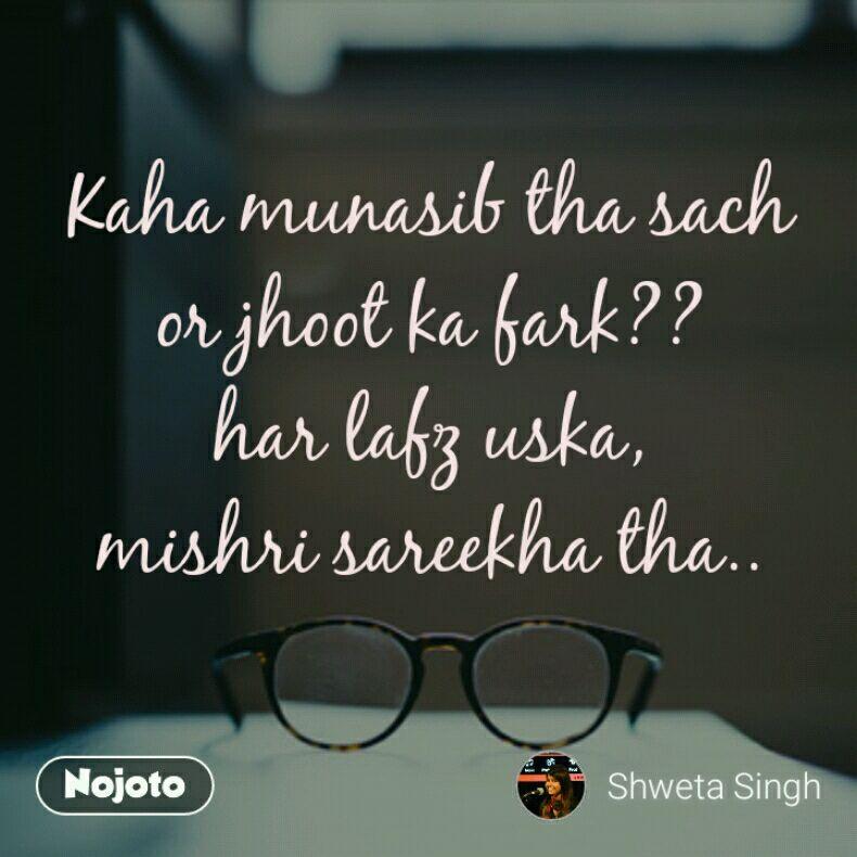 Kaha munasib tha sach or jhoot ka fark?? har lafz uska, mishri sareekha tha..