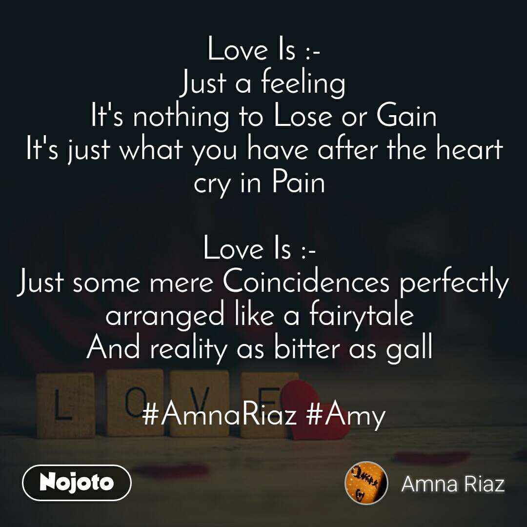 Love Love Is :-  Just a feeling  It's nothing to Lose or Gain It's just what you have after the heart cry in Pain   Love Is :-  Just some mere Coincidences perfectly arranged like a fairytale  And reality as bitter as gall   #AmnaRiaz #Amy