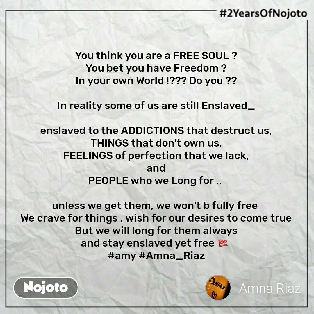 #2YearsOfNojoto You think you are a FREE SOUL ? You bet you have Freedom ? In your own World !??? Do you ??  In reality some of us are still Enslaved_  enslaved to the ADDICTIONS that destruct us, THINGS that don't own us, FEELINGS of perfection that we lack, and PEOPLE who we Long for ..   unless we get them, we won't b fully free  We crave for things , wish for our desires to come true But we will long for them always and stay enslaved yet free 💯  #amy #Amna_Riaz