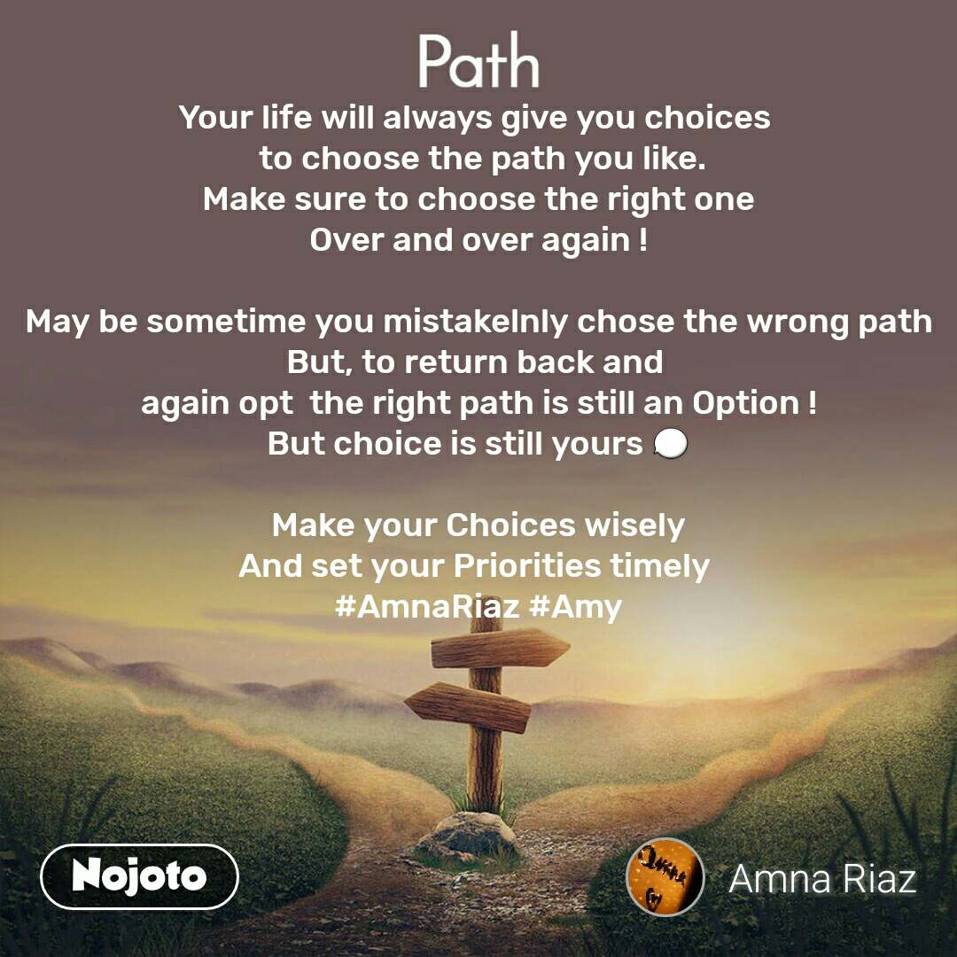 Path Your life will always give you choices   to choose the path you like. Make sure to choose the right one Over and over again !  May be sometime you mistakelnly chose the wrong path But, to return back and  again opt  the right path is still an Option ! But choice is still yours 💬  Make your Choices wisely And set your Priorities timely  #AmnaRiaz #Amy