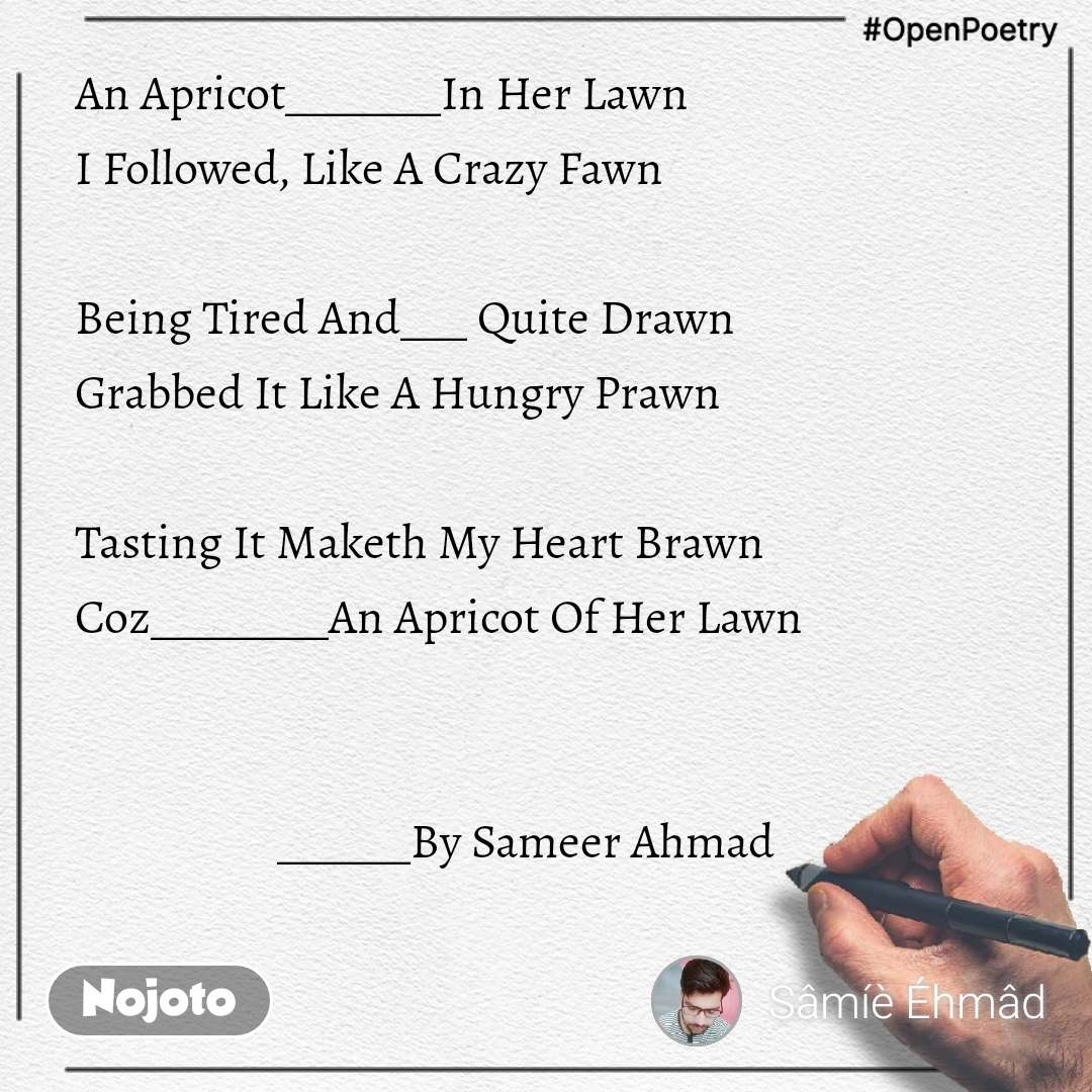 #OpenPoetry   An Apricot_______In Her Lawn  I Followed, Like A Crazy Fawn  Being Tired And___ Quite Drawn  Grabbed It Like A Hungry Prawn  Tasting It Maketh My Heart Brawn  Coz________An Apricot Of Her Lawn                       ______By Sameer Ahmad