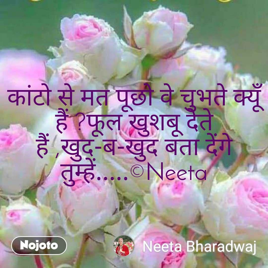 कांटो से मत पूछो वे चुभते क्यूँ हैं ?फूल खुशबू देते हैं ,खुद-ब-खुद बता देंगे  तुम्हें.....©Neeta