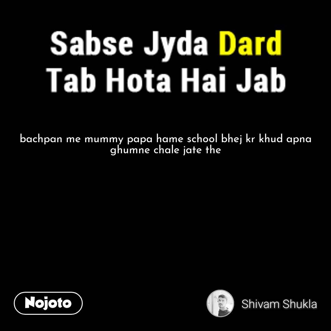 Bachpan Me Mummy Papa Hame School Bhej Kr Khud Apna Ghumne Chale