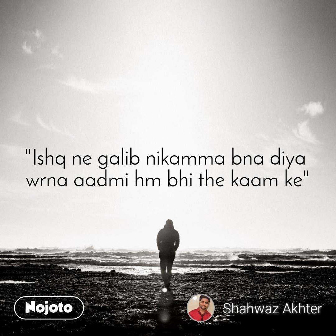 """""""Ishq ne galib nikamma bna diya  wrna aadmi hm bhi the kaam ke"""""""