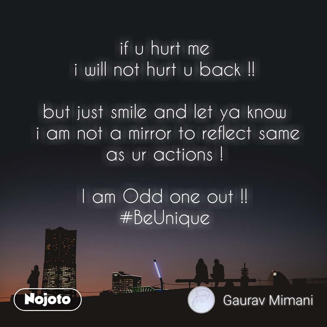 if u hurt me  i will not hurt u back !!   but just smile and let ya know  i am not a mirror to reflect same as ur actions !   I am Odd one out !!  #BeUnique