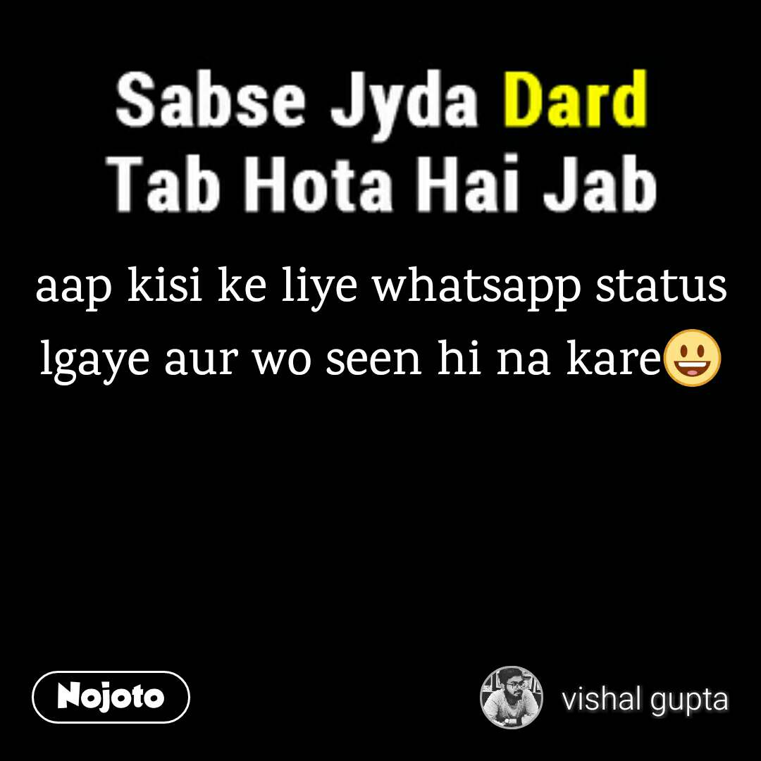 aap kisi ke liye whatsapp status lgaye aur wo seen hi na kare😃