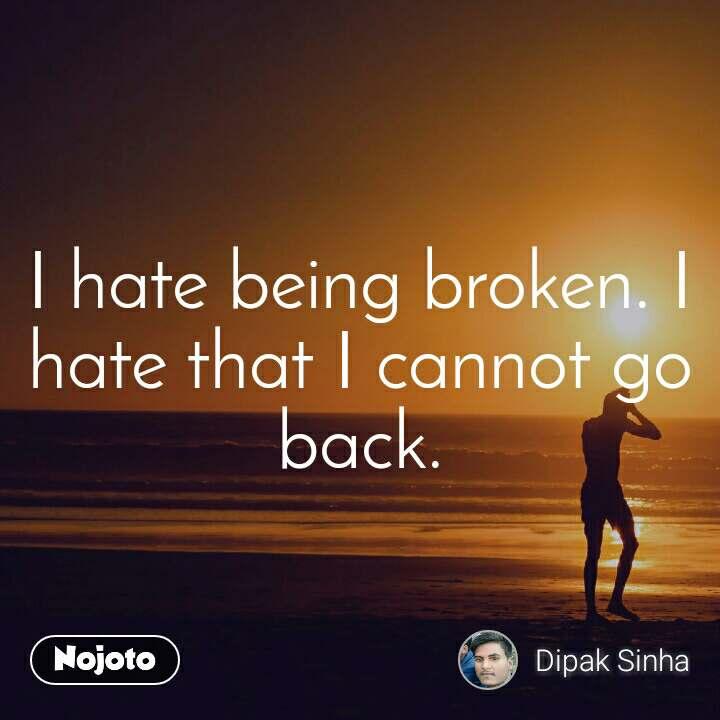 I hate being broken. I hate that I cannot go back.