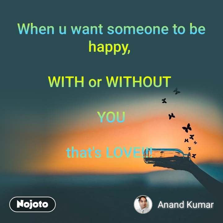 When u want someone to be happy,   WITH or WITHOUT   YOU  that's LOVE!!!