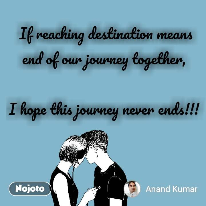 If reaching destination means end of our journey together,   I hope this journey never ends!!!