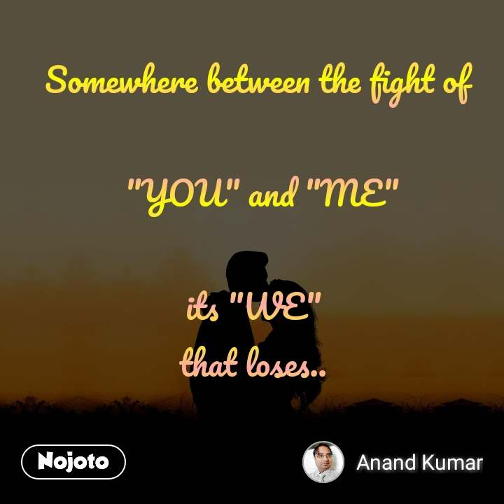"Somewhere between the fight of   ""YOU"" and ""ME""  its ""WE""  that loses.."