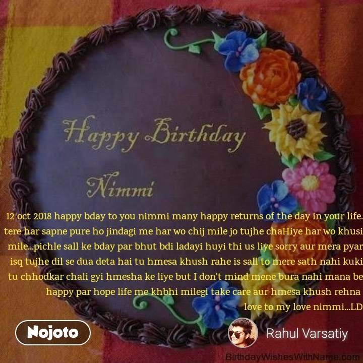 12 oct 2018 happy bday to you nimmi many happy returns of the day in your life. tere har sapne pure ho jindagi me har wo chij mile jo tujhe chaHiye har wo khusi mile...pichle sall ke bday par bhut bdi ladayi huyi thi us liye sorry aur mera pyar isq tujhe dil se dua deta hai tu hmesa khush rahe is sall to mere sath nahi kuki tu chhodkar chali gyi hmesha ke liye but I don't mind mene bura nahi mana be happy par hope life me khbhi milegi take care aur hmesa khush rehna  love to my love nimmi...LD