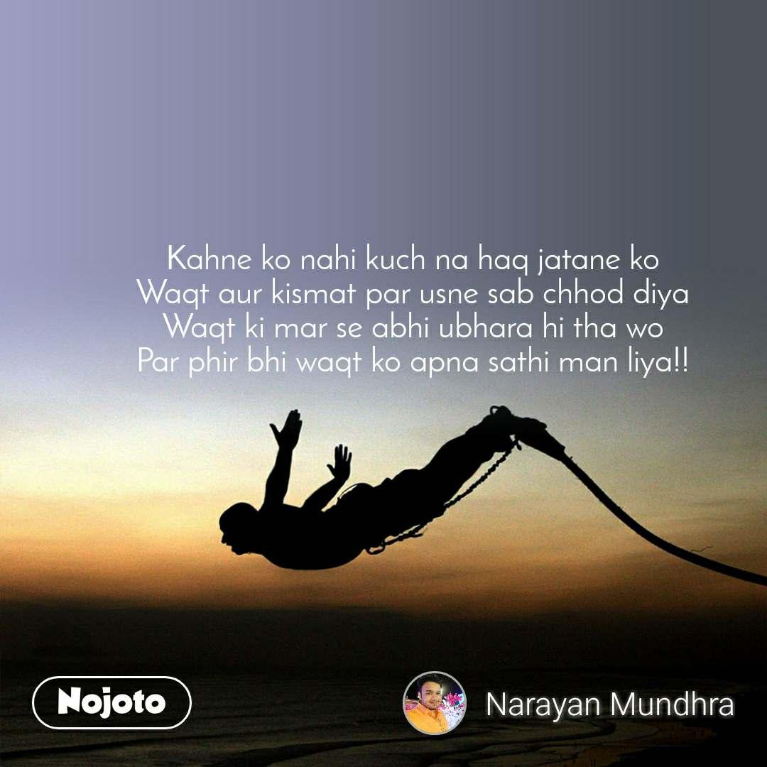 Kahne ko nahi kuch na haq jatane ko  Waqt aur kismat par usne sab chhod diya  Waqt ki mar se abhi ubhara hi tha wo  Par phir bhi waqt ko apna sathi man liya!!
