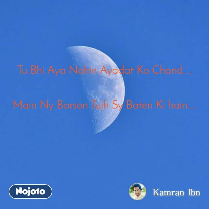 Tu Bhi Aya Nahin Ayadat Ko Chand....   Main Ny Barson Tujh Sy Baten Ki hain....