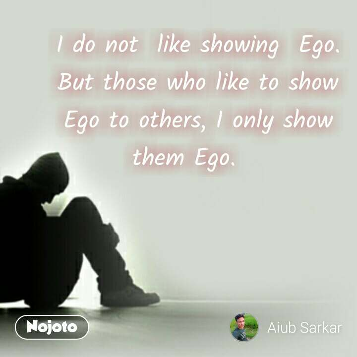 I do not  like showing  Ego. But those who like to show Ego to others, I only show them Ego.