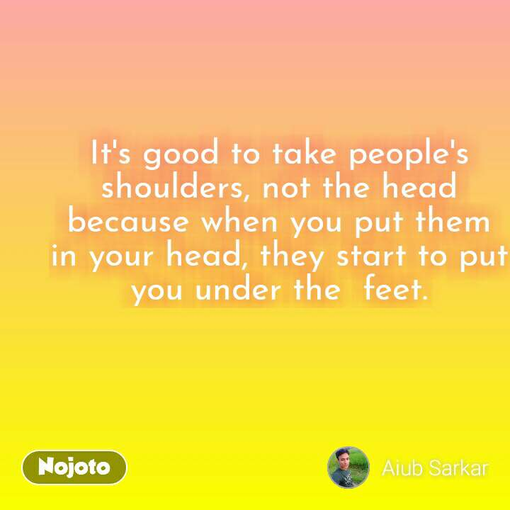 It's good to take people's shoulders, not the head because when you put them in your head, they start to put you under the  feet.