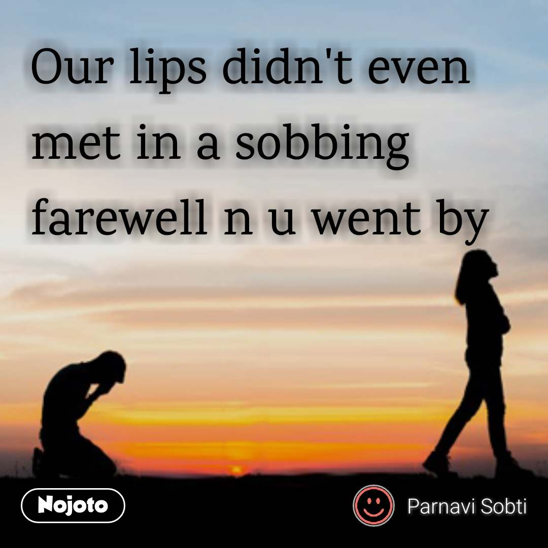 Our lips didn't even met in a sobbing farewell n u went by
