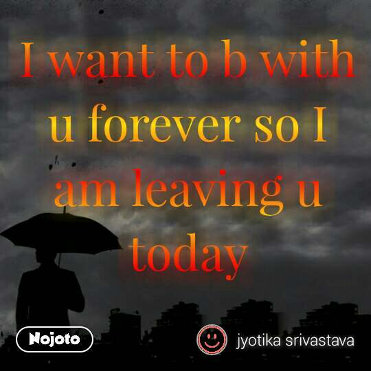 I Want To B With U Forever So I Am Leaving U Todaylove Quotes Sh