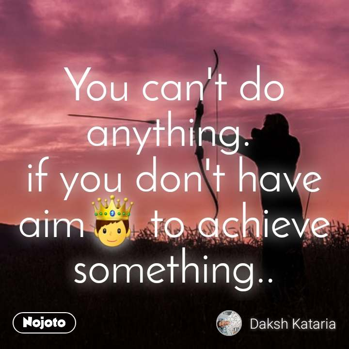You can't do anything.  if you don't have aim🤴 to achieve something..