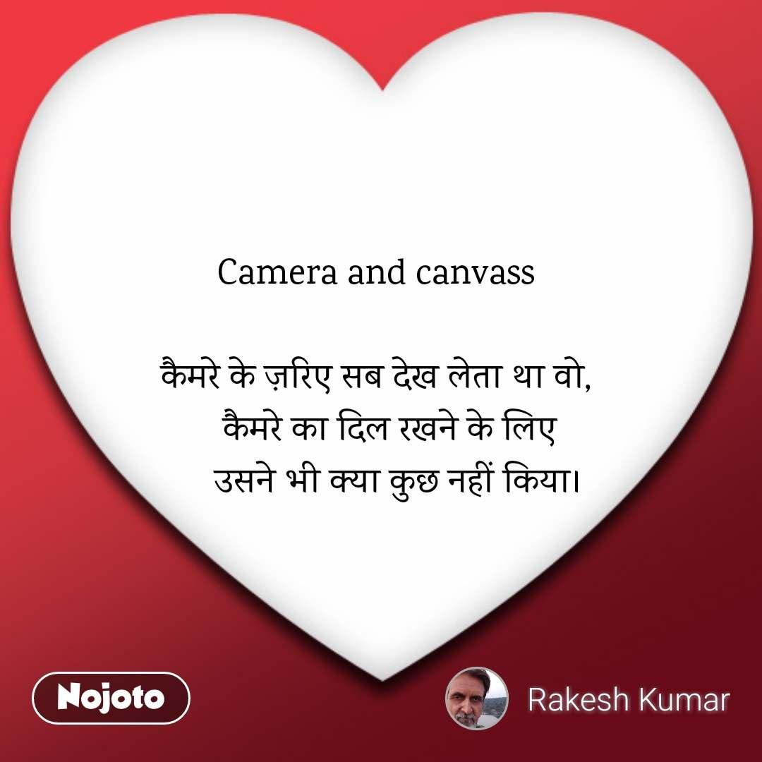Camera and canvass   कैमरे के ज़रिए सब देख लेता था वो,    कैमरे का दिल रखने के लिए     उसने भी क्या कुछ नहीं किया।