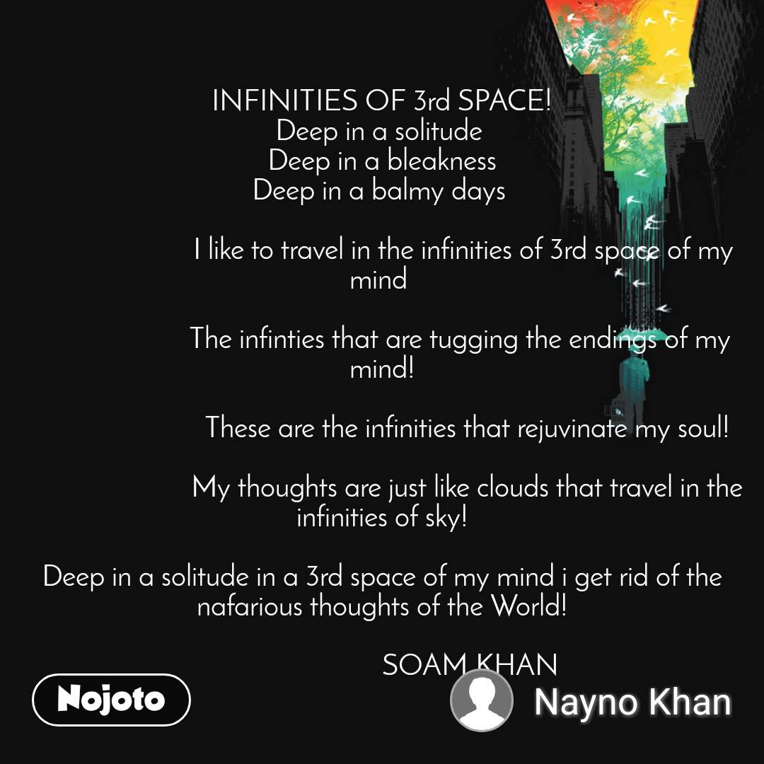 INFINITIES OF 3rd SPACE! Deep in a solitude  Deep in a bleakness Deep in a balmy days                                       I like to travel in the infinities of 3rd space of my mind                         The infinties that are tugging the endings of my mind!                           These are the infinities that rejuvinate my soul!                          My thoughts are just like clouds that travel in the infinities of sky!  Deep in a solitude in a 3rd space of my mind i get rid of the nafarious thoughts of the World!                           SOAM KHAN