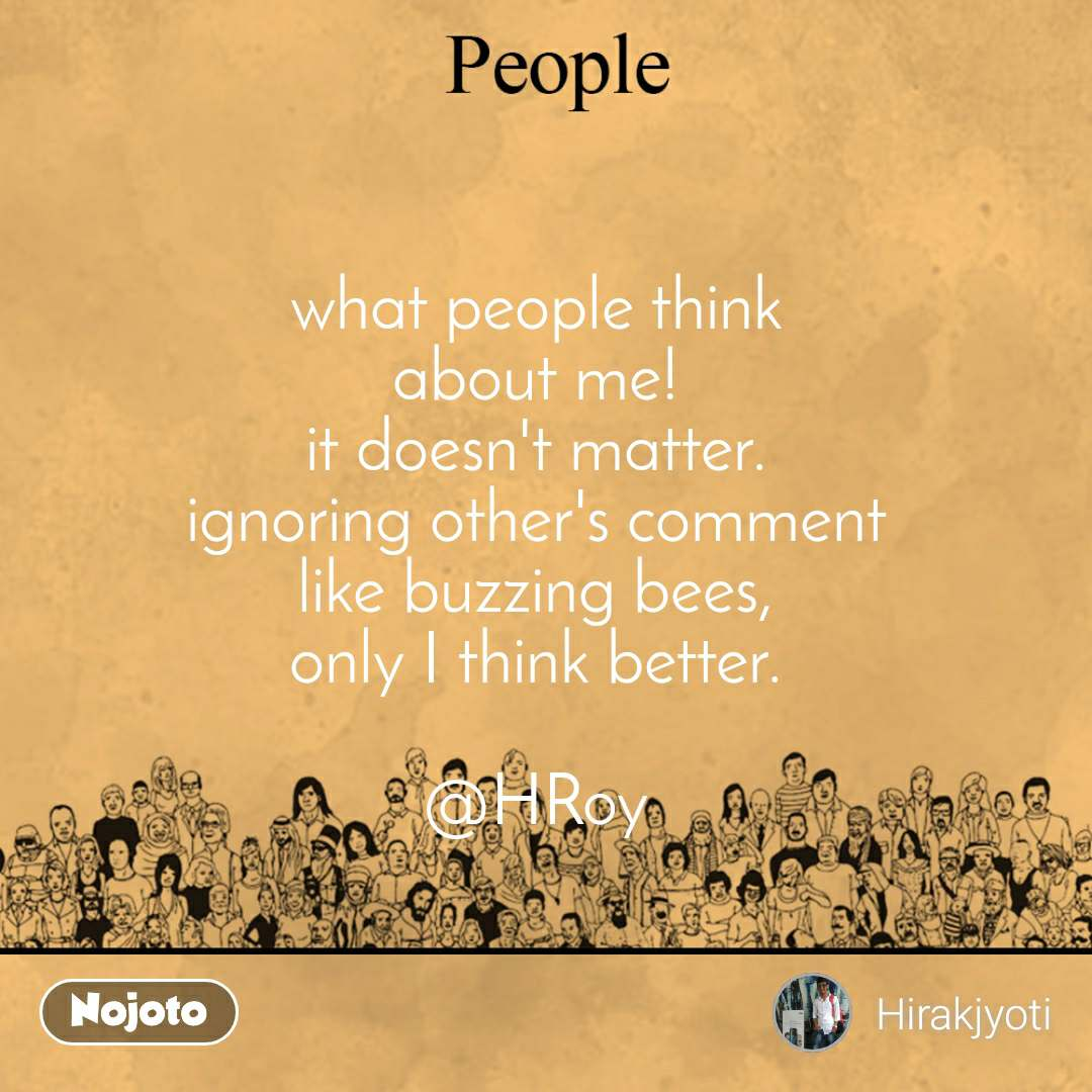 what people think about me! it doesn't matter. ignoring other's comment like buzzing bees, only I think better.  @HRoy