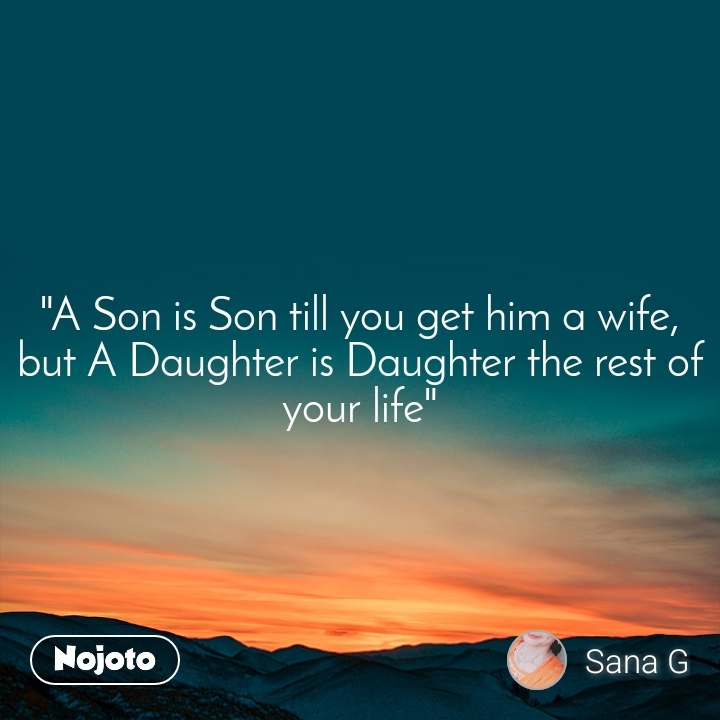"""A Son is Son till you get him a wife, but A Daughter is Daughter the rest of your life"""