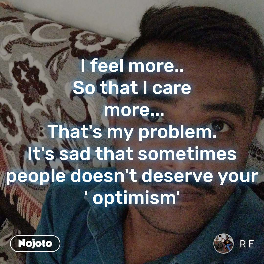 I feel more.. So that I care  more... That's my problem. It's sad that sometimes people doesn't deserve your ' optimism'