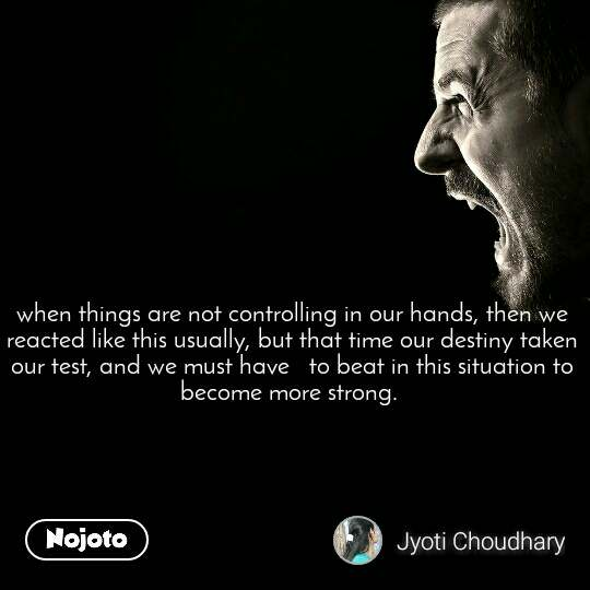 when things are not controlling in our hands, then we reacted like this usually, but that time our destiny taken our test, and we must have   to beat in this situation to become more strong.
