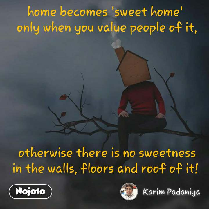 home becomes 'sweet home'  only when you value people of it,         otherwise there is no sweetness in the walls, floors and roof of it!