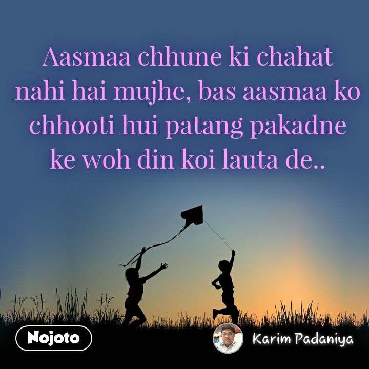 Aasmaa chhune ki chahat nahi hai mujhe, bas aasmaa ko chhooti hui patang pakadne ke woh din koi lauta de..