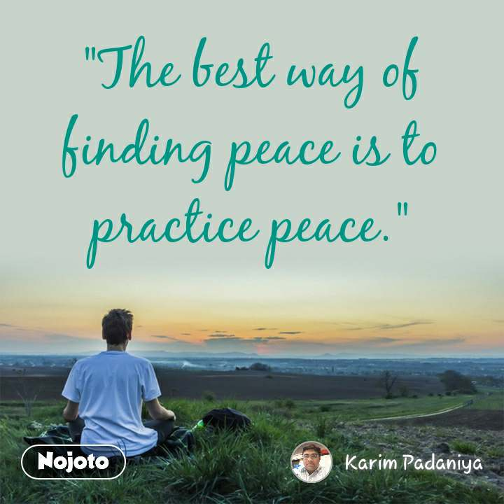 """""""The best way of finding peace is to practice peace."""""""