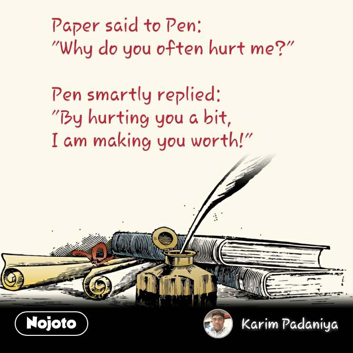 "Paper said to Pen: ""Why do you often hurt me?""  Pen smartly replied: ""By hurting you a bit,  I am making you worth!"""