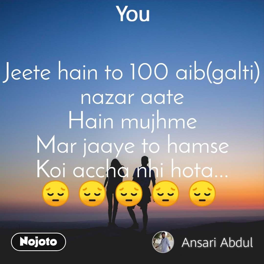 You Jeete hain to 100 aib(galti) nazar aate Hain mujhme Mar jaaye to hamse Koi accha nhi hota... 😔 😔 😔 😔 😔