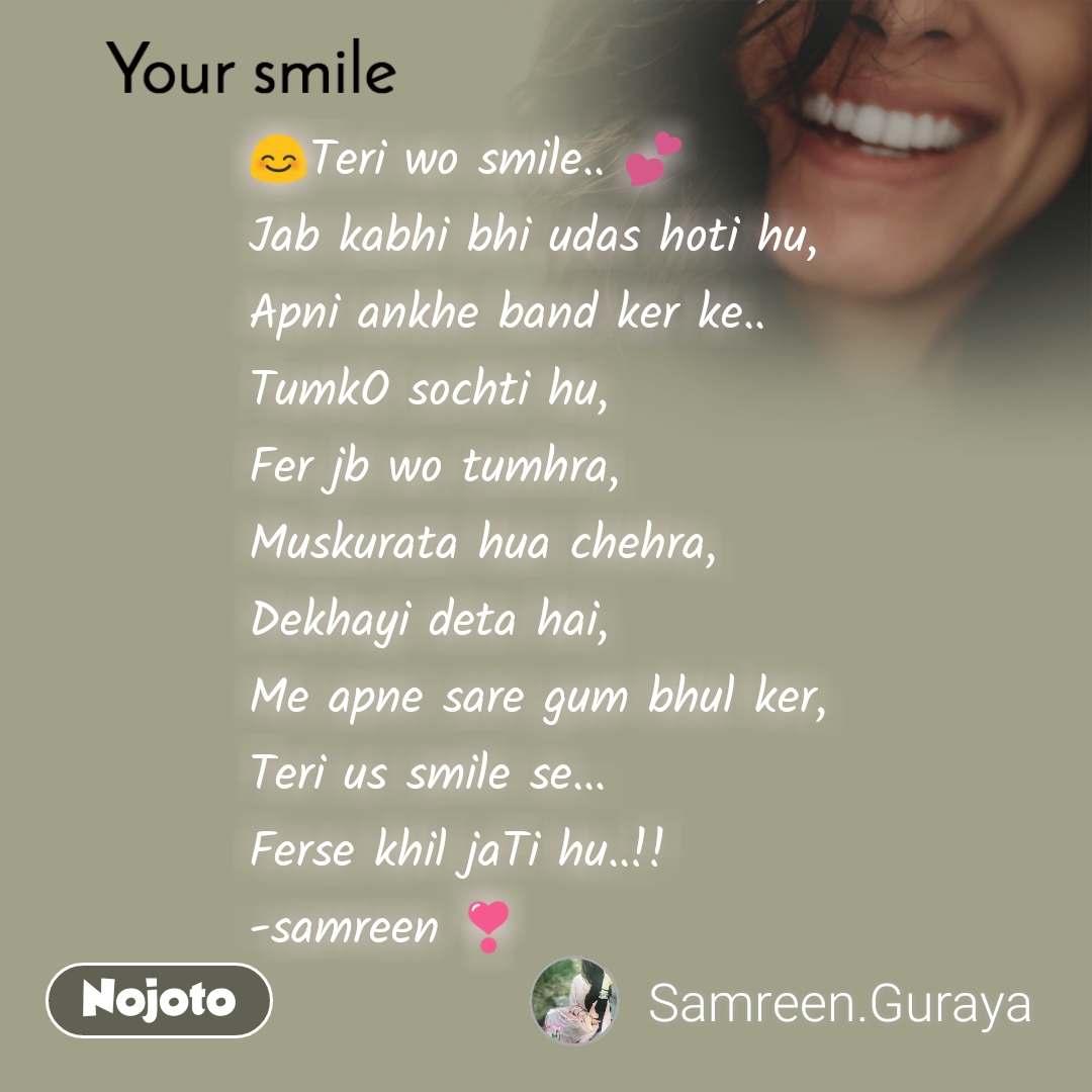Your smile  😊Teri wo smile.. 💕 Jab kabhi bhi udas hoti hu, Apni ankhe band ker ke.. TumkO sochti hu, Fer jb wo tumhra, Muskurata hua chehra, Dekhayi deta hai, Me apne sare gum bhul ker, Teri us smile se... Ferse khil jaTi hu..!! -samreen ❣️
