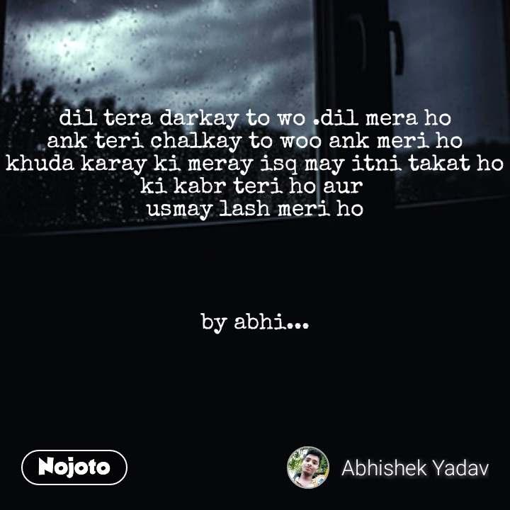 dil tera darkay to wo .dil mera ho ank teri chalkay to woo ank meri ho khuda karay ki meray isq may itni takat ho ki kabr teri ho aur  usmay lash meri ho     by abhi...