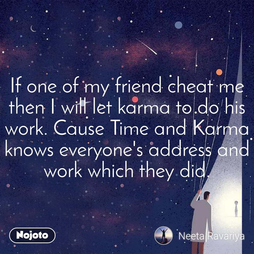 If one of my friend cheat me then I will let karma to do his work. Cause Time and Karma knows everyone's address and work which they did.