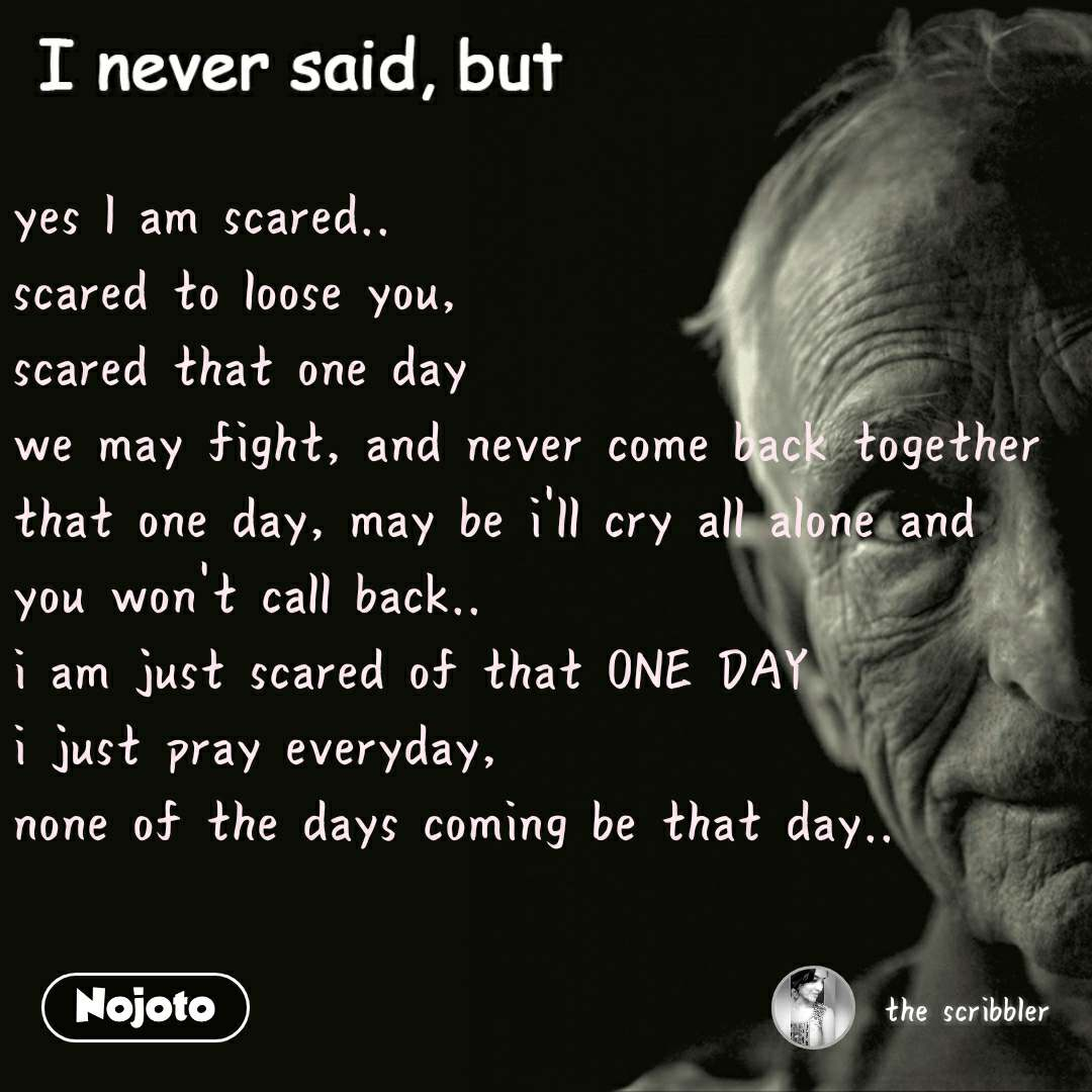 I never said, but yes I am scared.. scared to loose you, scared that one day we may fight, and never come back together that one day, may be i'll cry all alone and you won't call back.. i am just scared of that ONE DAY i just pray everyday,  none of the days coming be that day..