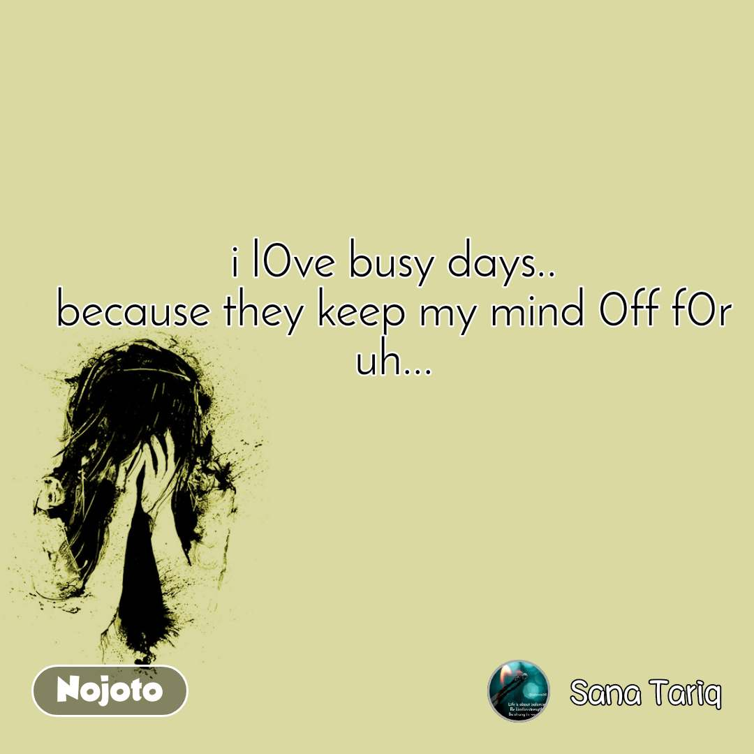 i l0ve busy days.. because they keep my mind 0ff f0r uh...