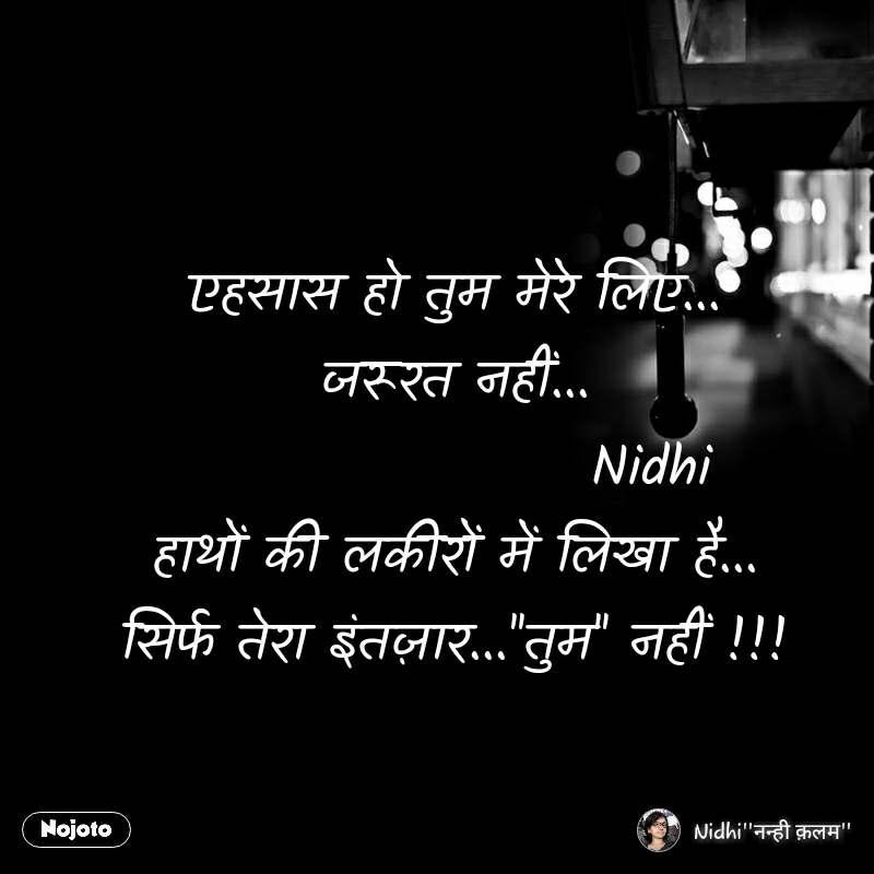 एहसास हो तुम मेरे लिए... जरूरत नहीं...                   Nidhi हाथों की लकीरों में लिखा है... सिर्फ तेरा इंतज़ार...''तुम'' नहीं !!!