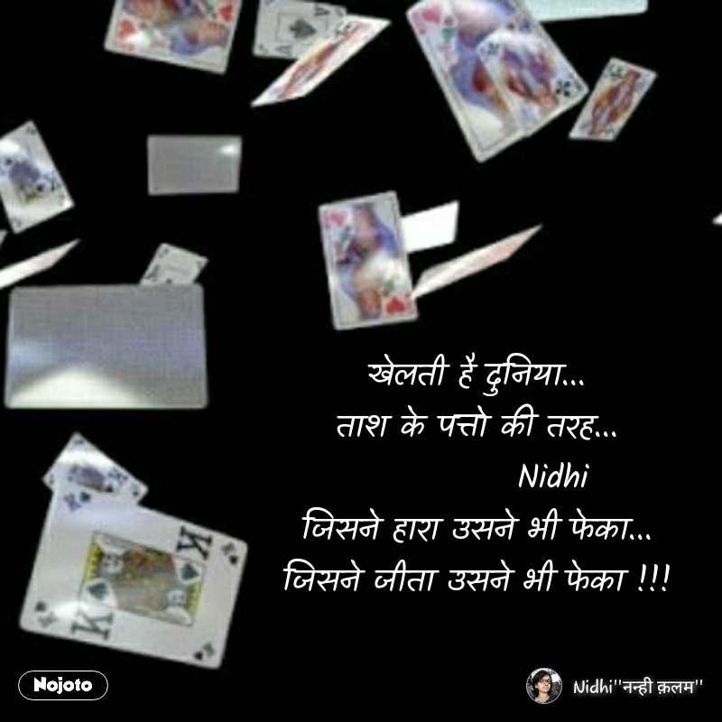 खेलती है दुनिया... ताश के पत्तो की तरह...             Nidhi जिसने हारा उसने भी फेका... जिसने जीता उसने भी फेका !!!