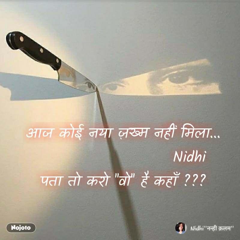 आज कोई नया ज़ख्म नहीं मिला...                       Nidhi पता तो करो ''वो'' है कहाँ ???