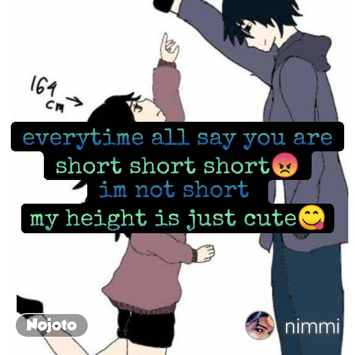 everytime all say you are short short short😡 im not short  my height is just cute😋